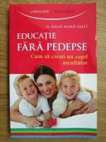 Anticariat: Gilles Marie Valet - Educatie fara pedepse. Cum sa cresti un copil ascultator