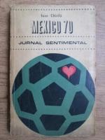 Anticariat: Ioan Chirila - Mexico 70. Jurnal sentimental