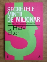 T. Harv Eker - Secretele mintii de milionar. Stapanirea jocului interior al bogatiei