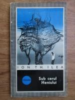 Anticariat: Ion Th. Ilea - Sub cerul Heniului