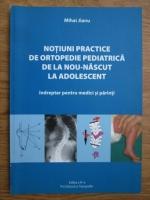 Mihai Jianu - Notiuni practice de ortopedie pediatrica de la nou-nascut la adolescent