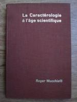 Roger Mucchielli - La caracterologie a l age scientifique. Essai sur les methodes et les limites de la caracterologie