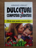 Anticariat: Armand Lebault - Dulceturi, compoturi, serbeturi... 150 de retete pentru conserve dulci!