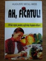 Auguste Moll Weis - Ah, ficatul! 150 de retete pentru suferintele hepato-biliare