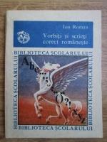 Anticariat: Ion Roman - Vorbiti si scrieti corect romaneste