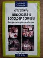 Laura Grunberg - Introducere in sociologia corpului. Teme, perspective si experiente intrupate