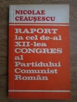 Anticariat: Nicolae Ceausescu - Raport la cel de-al XII-lea congres al Partidului Comunist Roman