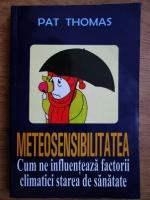 Pat Thomas - Meteosensibilitatea (Cum ne influenteaza factorii climatici starea de sanatate)