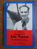 Anticariat: V. Firoiu - Aviatorul Alex Papana si destinul lui...