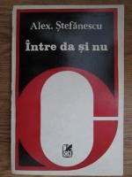 Alexandru Stefanescu - Intre da si nu