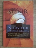 Anticariat: George Steiner - In castelul lui Barba-Albastra. Cateva insemnari pentru o redefinire a culturii