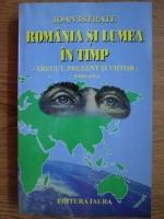 Anticariat: Ioan Istrate - Romania si lumea in timp. Trecut, prezent si viitor