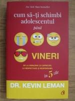 Kevin Leman - Cum sa-ti schimbi adolescentul pana vineri. De la obraznic si capricios, la respectuos si responsabil in 5 zile