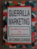 Jay Conrad Levinson - Guerrilla marketing. Profituri mari cu investitii mici