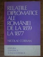 Anticariat: Nicolae Corivan - Relatiile diplomatice ale Romaniei de la 1859 la 1877