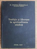 Anticariat: Antonie Plamadeala - Traditie si libertate in spiritualitatea ortodoxa