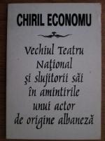 Chiril Economu - Vechiul teatru national si slujitorii sai in amintirile unui actor de origine albaneza
