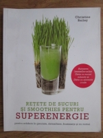 Anticariat: Christine Bailey - Retete de sucuri si smoothies pentru superenergie