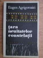 Eugen Agrigoroaiei - Tara neuitatelor constelatii
